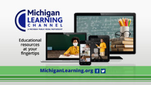 Michigan Learning Channel - available on your TV, your computer, and phone.